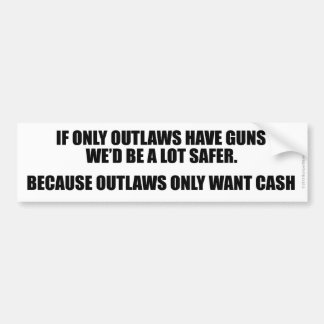 IF ONLY OUTLAWS HAD GUNS WE'D BE SAFER BUMPER STICKER