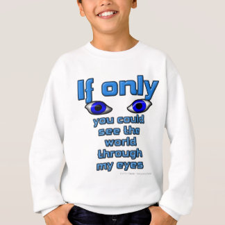If only you could see the world through my eyes sweatshirt