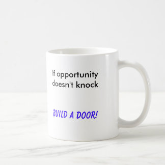 If opportunity doesn't knock, Build a Door! Mugs