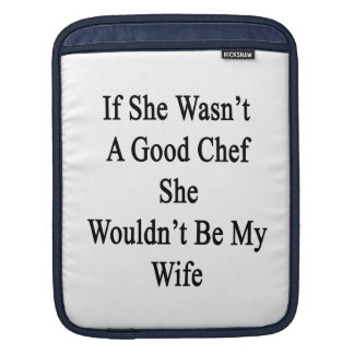 If She Wasn't A Good Chef She Wouldn't Be My Wife. Sleeves For iPads