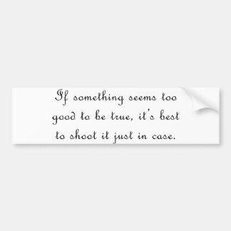 If something seems too good to be true bumper sticker