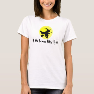 If the broom fits, fly it! T-Shirt