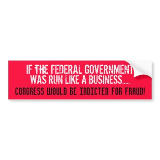 IF THE FEDERAL GOV'T WAS RUN LIKE A BUSINESS... bumpersticker