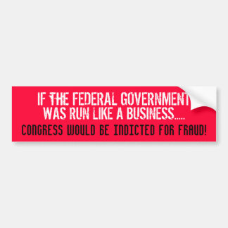IF THE FEDERAL GOV'T WAS RUN LIKE A BUSINESS... CAR BUMPER STICKER