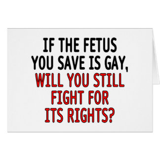 If the fetus you save is gay... card