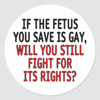 If the fetus you save is gay... classic round sticker