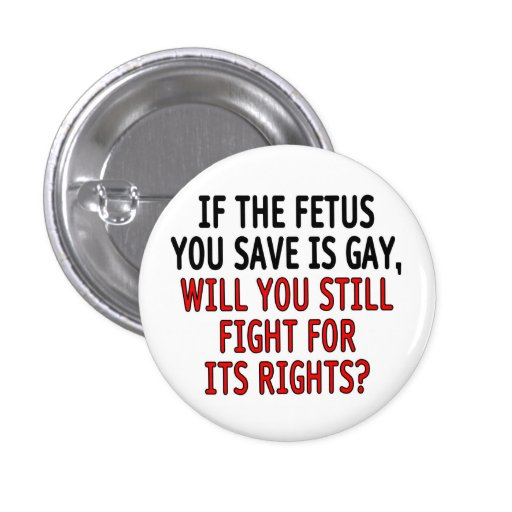 If the fetus you save is gay... pinback button