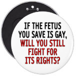 If the fetus you save is gay... pinback buttons