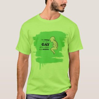 If the fetus you save is gay T-Shirt
