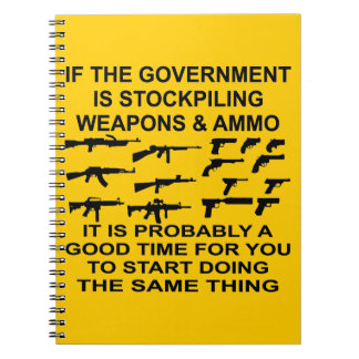If The Government Is Stockpiling Weapons And Ammo Spiral Note Book