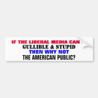 IF THE LIBERAL MEDIA CAN BE GULLIBLE & STUPID BUMPER STICKER