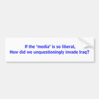 """If the """"media"""" is so liberal,How did we unques... Car Bumper Sticker"""