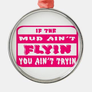 If The Mud Aint Flyin You Aint Tryin Metal Ornament