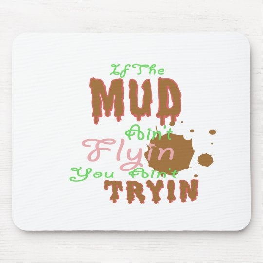 If The Mud Ain't Flyin You Ain't Tryin Mouse Pad