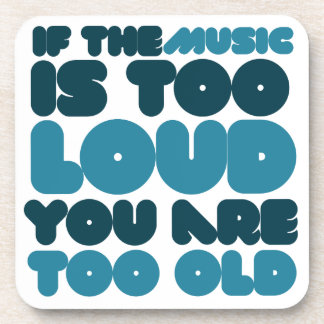 If the music is too loud you are too old beverage coaster