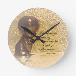 If the only prayer you ever say is Thank You Round Clocks