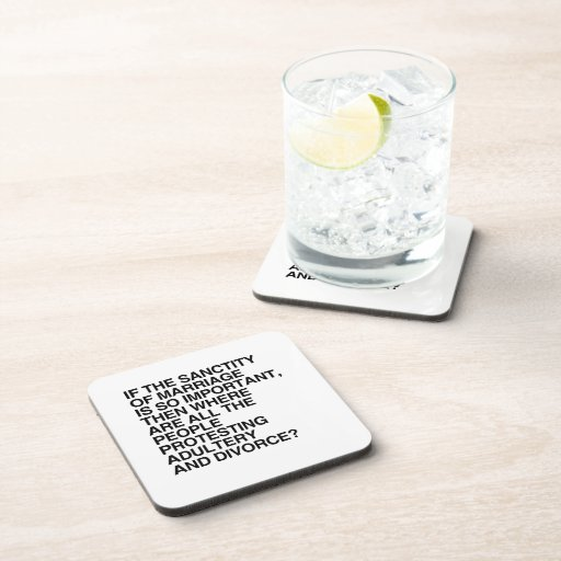 IF THE SANCTITY OF MARRIAGE IS SO IMPORTANT DRINK COASTERS