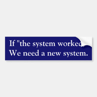 """If """"the system worked,"""" we need a new system. bumper sticker"""