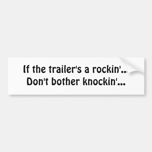 If the trailer's a rockin'...Don't bother knock... Bumper Sticker