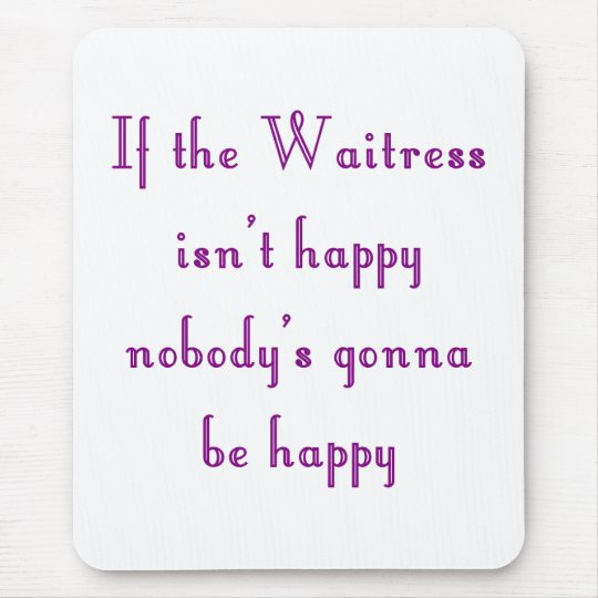 If the Waitress isn't happy mouse pad