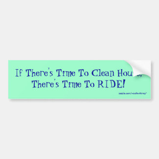 If There's Time To Clean House, There's Time To... Bumper Sticker