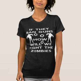 If They Ban Guns How Will We Fight The Zombies T-Shirt