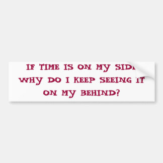 IF TIME IS ON MY SIDE WHY DO I KEEP SEEING ON M... CAR BUMPER STICKER