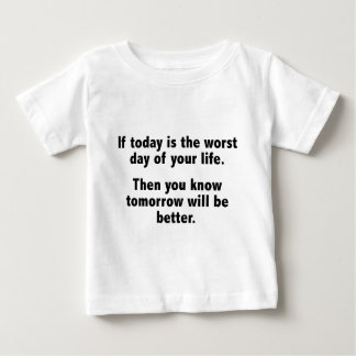 If Today Is The Worst Day Of Your Life Baby T-Shirt