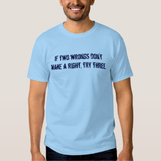 If two wrongs don't make a right, try three. tee shirt