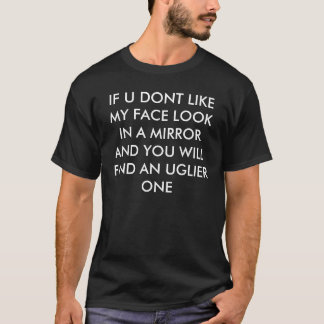 IF U DONT LIKE MY FACE LOOK IN A MIRROR AND YOU... T-Shirt