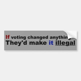 If voting changed anything car bumper sticker