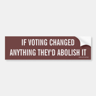 """IF VOTING CHANGED ANYTHING THEY'D ABOLISH IT"" BUMPER STICKER"