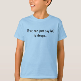 If we can just say NO to drugs... T-Shirt