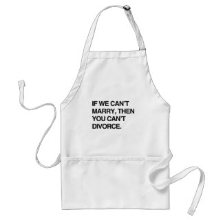 IF WE CAN'T MARRY, THEN YOU CAN'T DIVORCE ADULT APRON