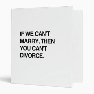 IF WE CAN'T MARRY, THEN YOU CAN'T DIVORCE 3 RING BINDERS