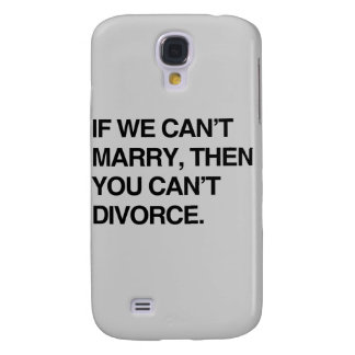 IF WE CAN'T MARRY, THEN YOU CAN'T DIVORCE SAMSUNG GALAXY S4 COVER