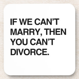 IF WE CAN'T MARRY, THEN YOU CAN'T DIVORCE DRINK COASTER