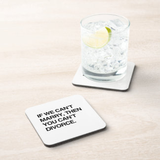 IF WE CAN'T MARRY, THEN YOU CAN'T DIVORCE BEVERAGE COASTERS