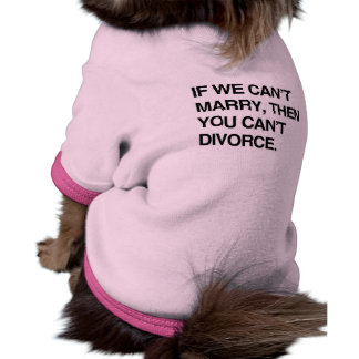 IF WE CAN'T MARRY, THEN YOU CAN'T DIVORCE PET CLOTHES