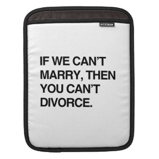 IF WE CAN'T MARRY, THEN YOU CAN'T DIVORCE iPad SLEEVES