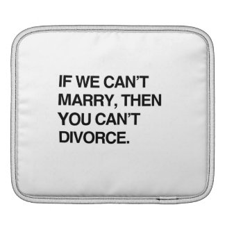 IF WE CAN'T MARRY, THEN YOU CAN'T DIVORCE SLEEVES FOR iPads