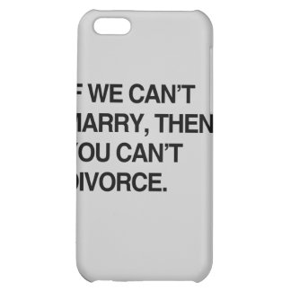 IF WE CAN'T MARRY, THEN YOU CAN'T DIVORCE iPhone 5C COVERS