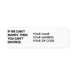 IF WE CAN'T MARRY, THEN YOU CAN'T DIVORCE RETURN ADDRESS LABEL
