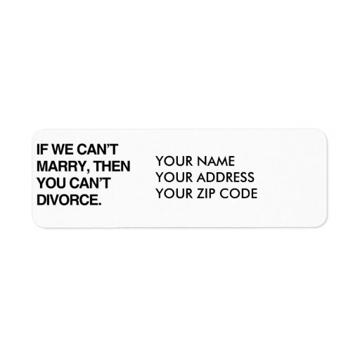 IF WE CAN'T MARRY, THEN YOU CAN'T DIVORCE RETURN ADDRESS LABELS