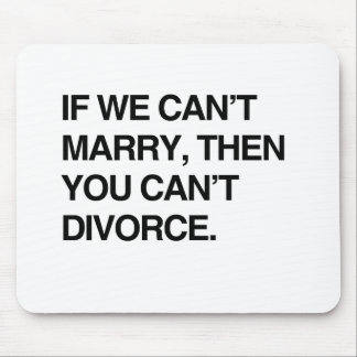 IF WE CAN'T MARRY, THEN YOU CAN'T DIVORCE MOUSE PAD
