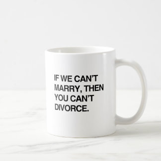 IF WE CAN'T MARRY, THEN YOU CAN'T DIVORCE CLASSIC WHITE COFFEE MUG