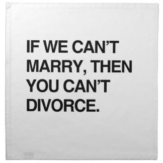 IF WE CAN'T MARRY, THEN YOU CAN'T DIVORCE CLOTH NAPKIN