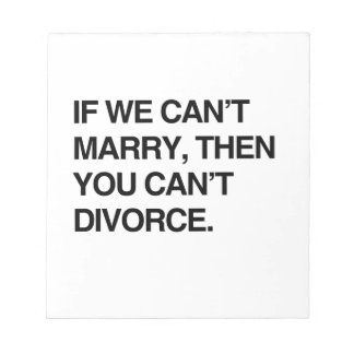 IF WE CAN'T MARRY, THEN YOU CAN'T DIVORCE SCRATCH PADS