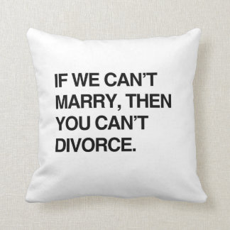 IF WE CAN'T MARRY, THEN YOU CAN'T DIVORCE THROW PILLOW