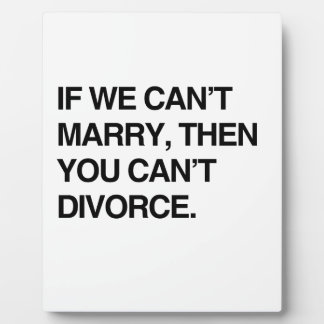 IF WE CAN'T MARRY, THEN YOU CAN'T DIVORCE PLAQUE